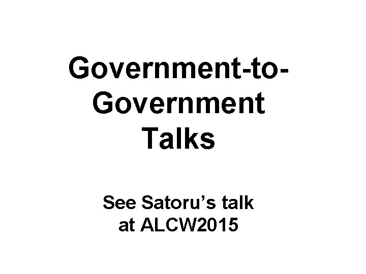 Government-to. Government Talks See Satoru's talk at ALCW 2015