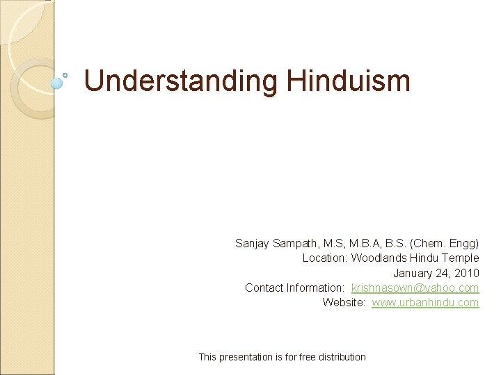 Understanding Hinduism Sanjay Sampath, M. S, M. B. A, B. S. (Chem. Engg) Location: