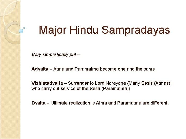 Major Hindu Sampradayas Very simplistically put – Advaita – Atma and Paramatma become one