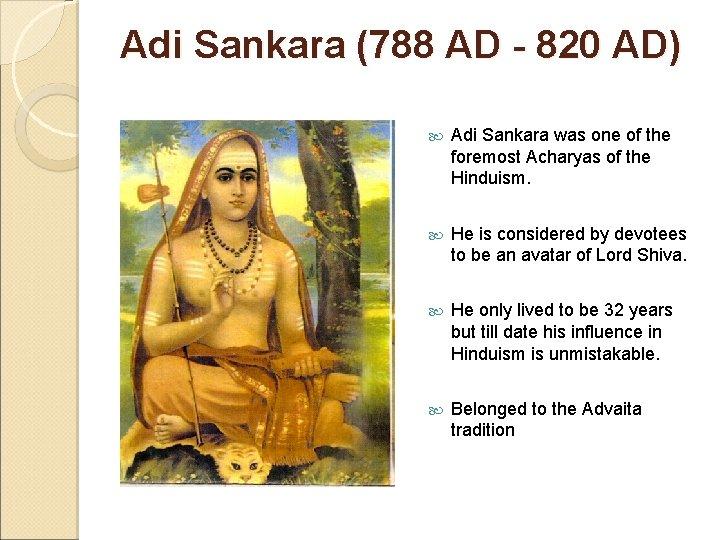 Adi Sankara (788 AD - 820 AD) Adi Sankara was one of the foremost
