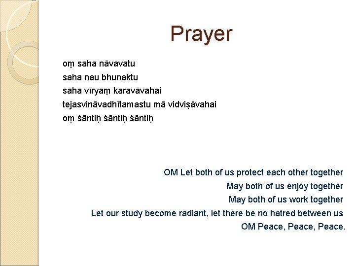 Prayer oṃ saha nāvavatu saha nau bhunaktu saha vīryaṃ karavāvahai tejasvināvadhītamastu mā vidviṣāvahai oṃ