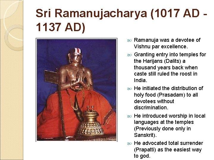 Sri Ramanujacharya (1017 AD - 1137 AD) Ramanuja was a devotee of Vishnu par