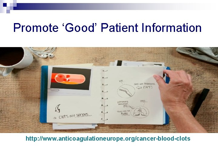Promote 'Good' Patient Information http: //www. anticoagulationeurope. org/cancer-blood-clots