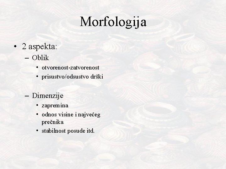 Morfologija • 2 aspekta: – Oblik • otvorenost-zatvorenost • prisustvo/odsustvo drški – Dimenzije •