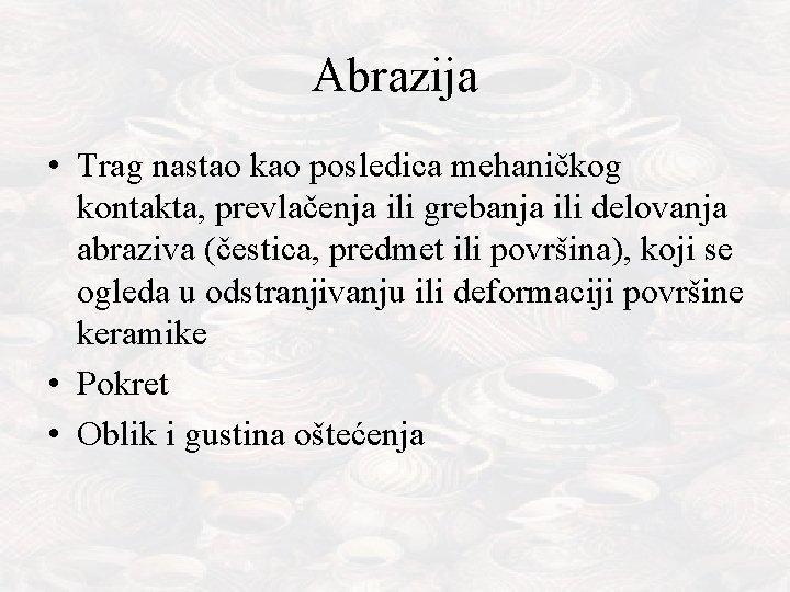 Abrazija • Trag nastao kao posledica mehaničkog kontakta, prevlačenja ili grebanja ili delovanja abraziva