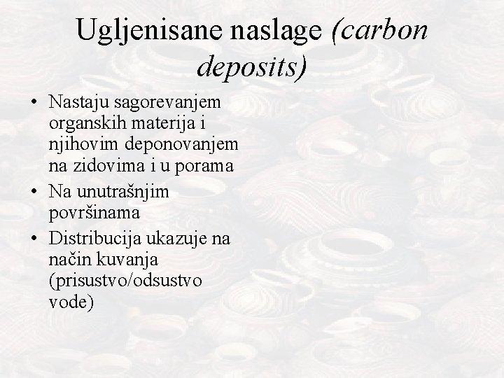 Ugljenisane naslage (carbon deposits) • Nastaju sagorevanjem organskih materija i njihovim deponovanjem na zidovima