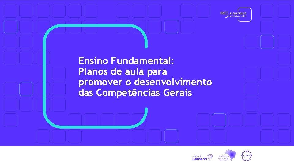 Ensino Fundamental: Planos de aula para promover o desenvolvimento das Competências Gerais