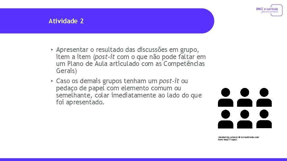 Atividade 2 • Apresentar o resultado das discussões em grupo, item a item (post-it