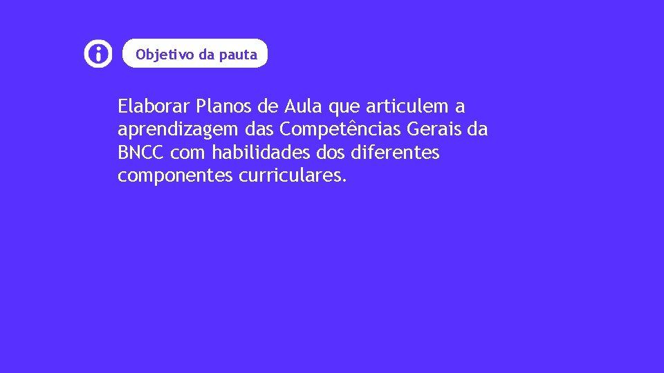 Objetivo da pauta Elaborar Planos de Aula que articulem a aprendizagem das Competências Gerais