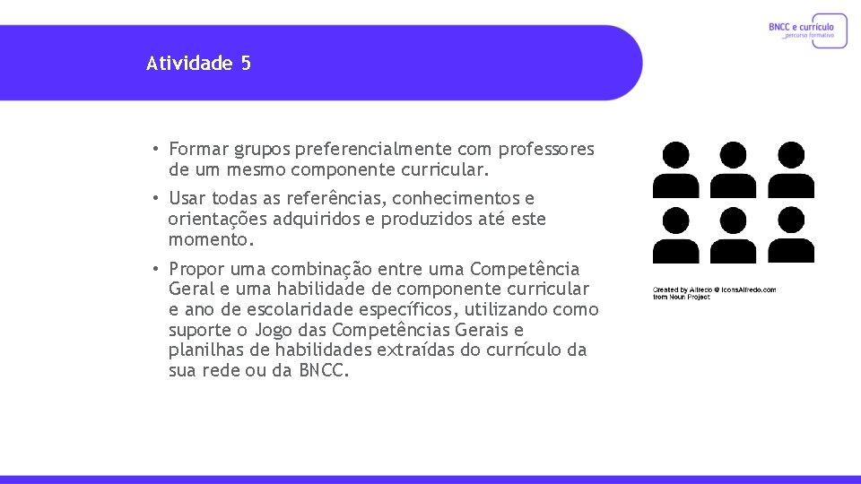 Atividade 5 • Formar grupos preferencialmente com professores de um mesmo componente curricular. •