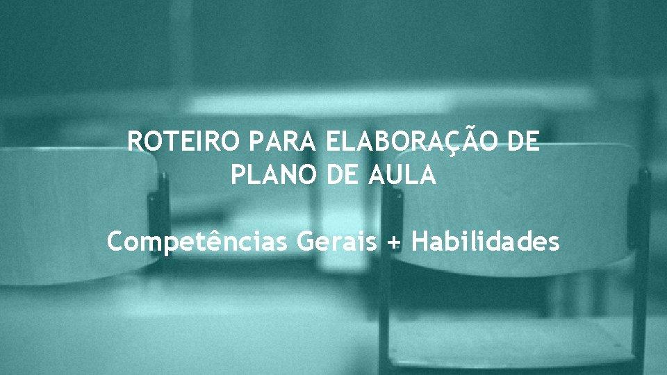 ROTEIRO PARA ELABORAÇÃO DE PLANO DE AULA Competências Gerais + Habilidades