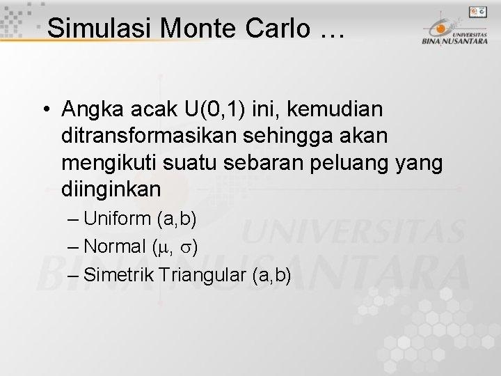 Simulasi Monte Carlo … • Angka acak U(0, 1) ini, kemudian ditransformasikan sehingga akan