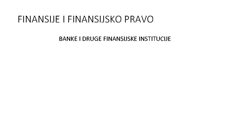 FINANSIJE I FINANSIJSKO PRAVO BANKE I DRUGE FINANSIJSKE INSTITUCIJE