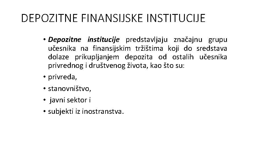 DEPOZITNE FINANSIJSKE INSTITUCIJE • Depozitne institucije predstavljaju značajnu grupu učesnika na finansijskim tržištima koji