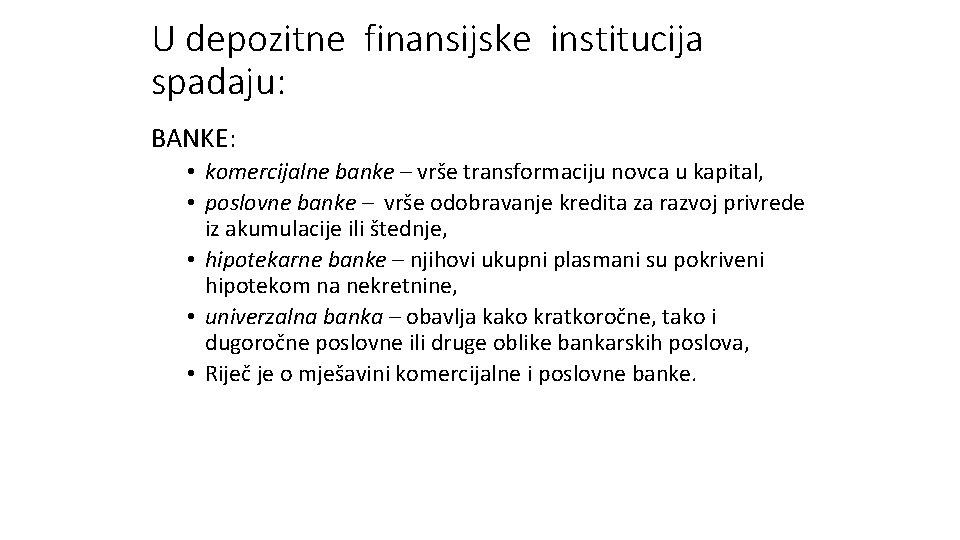 U depozitne finansijske institucija spadaju: BANKE: • komercijalne banke – vrše transformaciju novca u