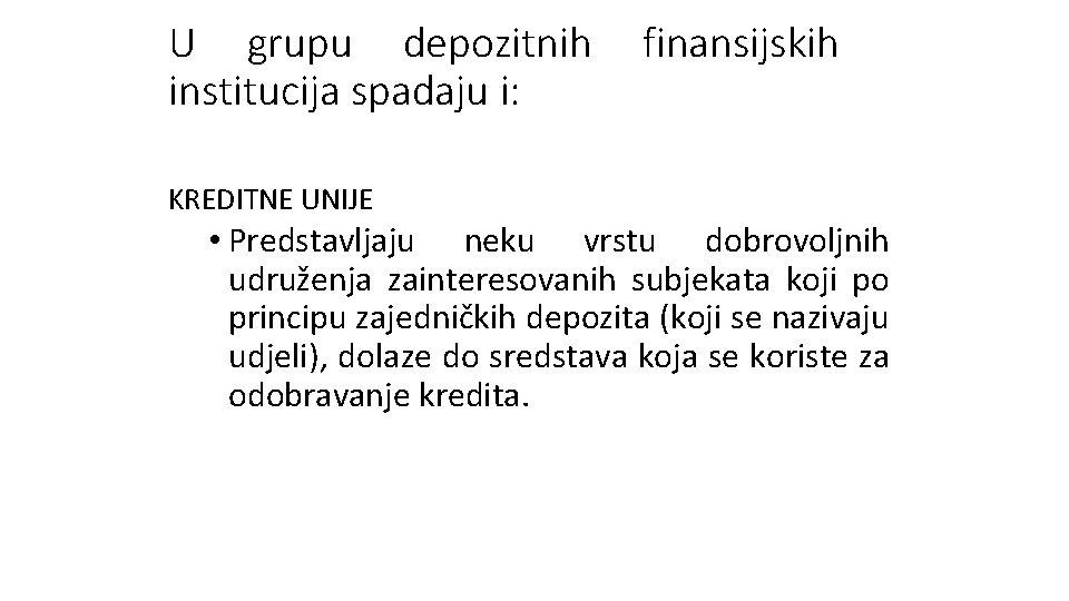 U grupu depozitnih institucija spadaju i: finansijskih KREDITNE UNIJE • Predstavljaju neku vrstu dobrovoljnih