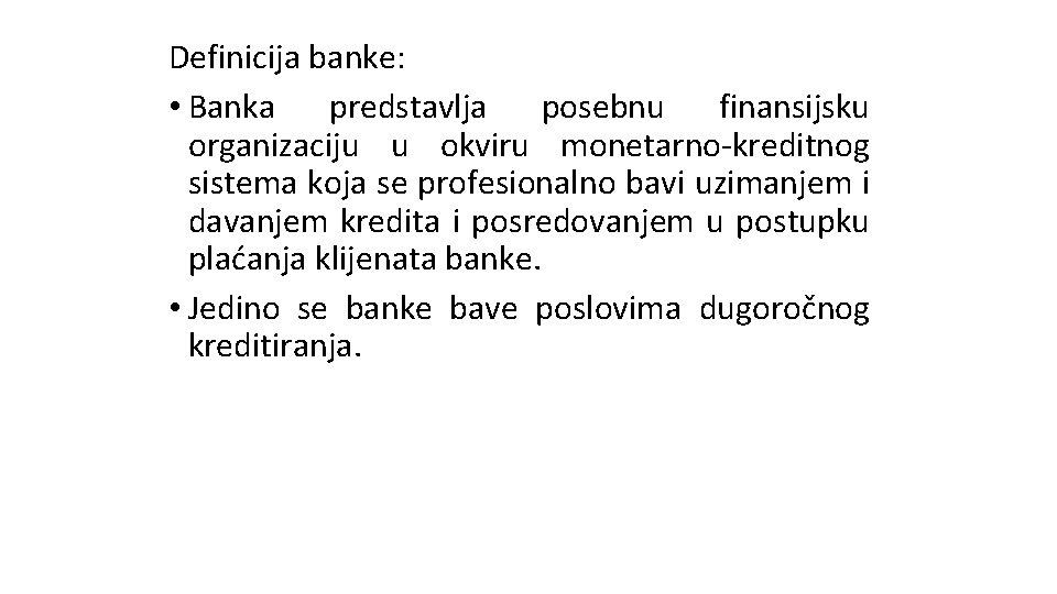 Definicija banke: • Banka predstavlja posebnu finansijsku organizaciju u okviru monetarno-kreditnog sistema koja se