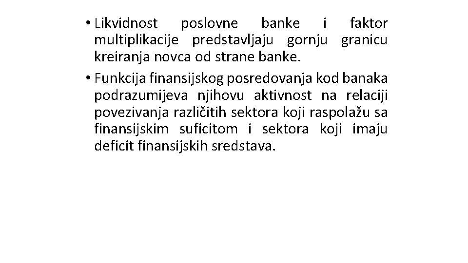 • Likvidnost poslovne banke i faktor multiplikacije predstavljaju gornju granicu kreiranja novca od