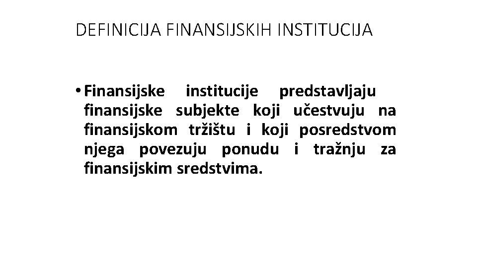 DEFINICIJA FINANSIJSKIH INSTITUCIJA • Finansijske institucije predstavljaju finansijske subjekte koji učestvuju na finansijskom tržištu
