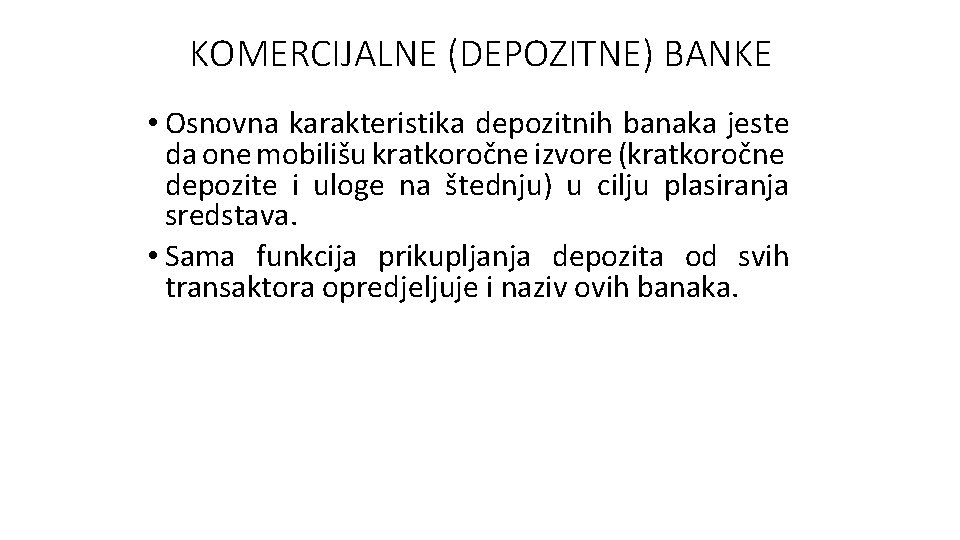 KOMERCIJALNE (DEPOZITNE) BANKE • Osnovna karakteristika depozitnih banaka jeste da one mobilišu kratkoročne izvore