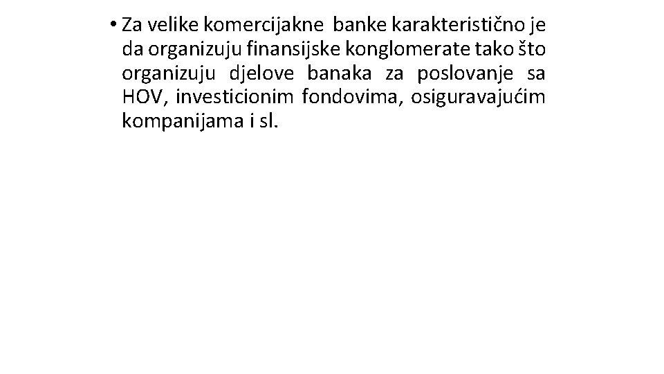 • Za velike komercijakne banke karakteristično je da organizuju finansijske konglomerate tako što