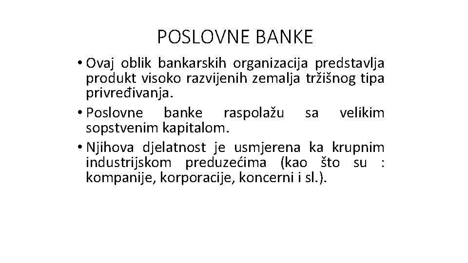 POSLOVNE BANKE • Ovaj oblik bankarskih organizacija predstavlja produkt visoko razvijenih zemalja tržišnog tipa