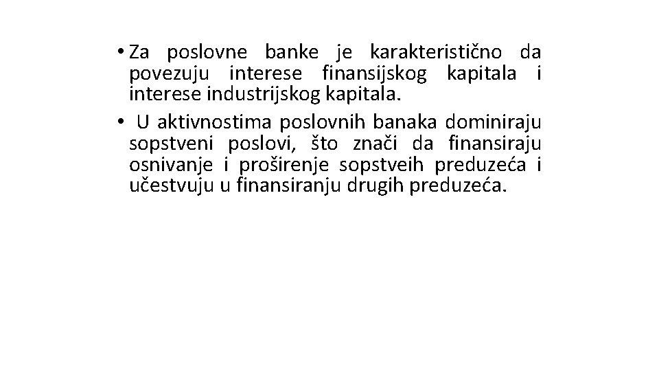 • Za poslovne banke je karakteristično da povezuju interese finansijskog kapitala i interese
