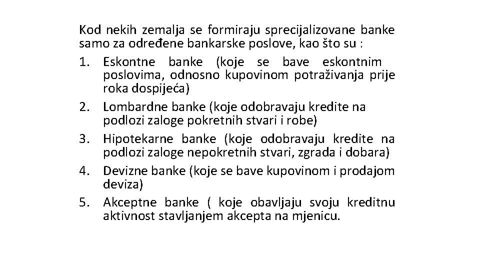 Kod nekih zemalja se formiraju sprecijalizovane banke samo za određene bankarske poslove, kao što