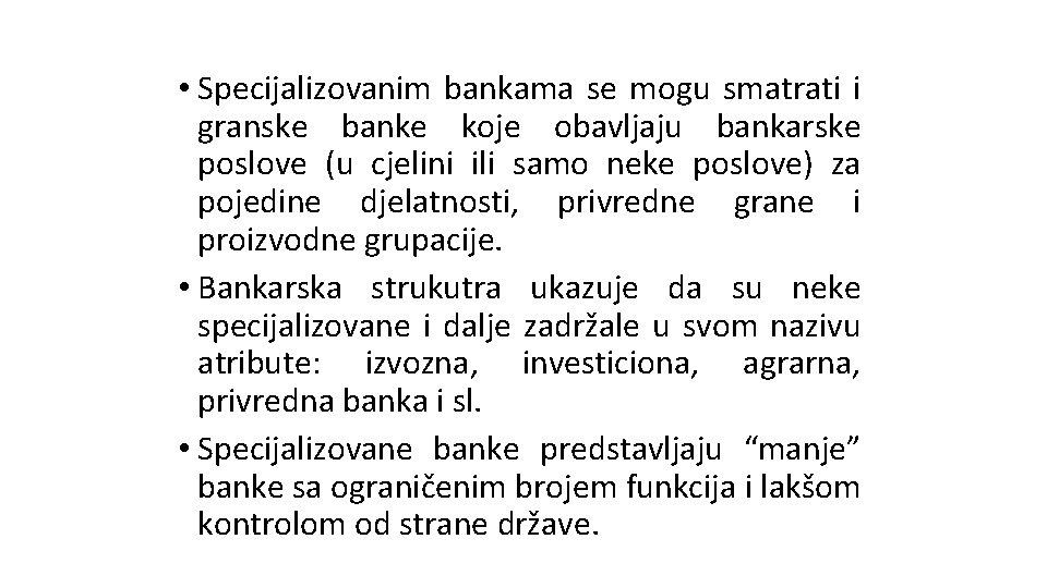 • Specijalizovanim bankama se mogu smatrati i granske banke koje obavljaju bankarske poslove