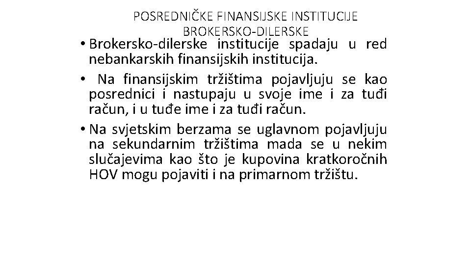 POSREDNIČKE FINANSIJSKE INSTITUCIJE BROKERSKO-DILERSKE • Brokersko-dilerske institucije spadaju u red nebankarskih finansijskih institucija. •