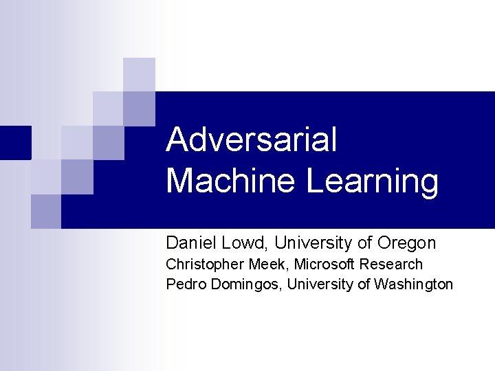 Adversarial Machine Learning Daniel Lowd, University of Oregon Christopher Meek, Microsoft Research Pedro Domingos,