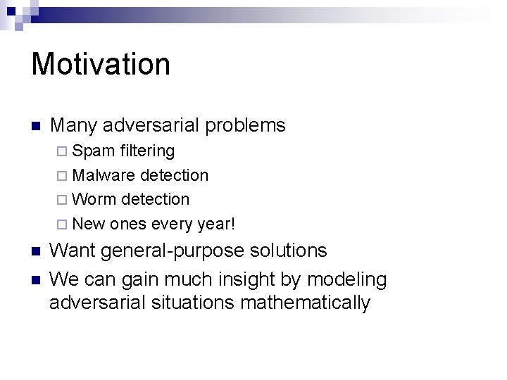 Motivation n Many adversarial problems ¨ Spam filtering ¨ Malware detection ¨ Worm detection
