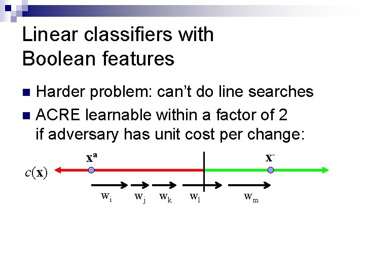 Linear classifiers with Boolean features Harder problem: can't do line searches n ACRE learnable