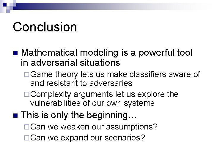 Conclusion n Mathematical modeling is a powerful tool in adversarial situations ¨ Game theory
