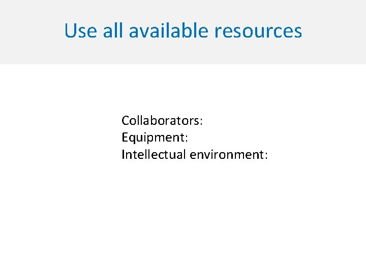 Use all available resources Collaborators: Equipment: Intellectual environment: