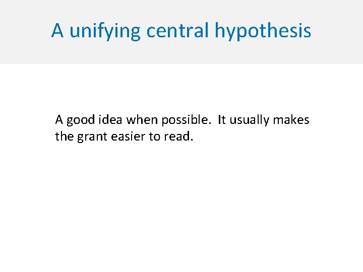 A unifying central hypothesis A good idea when possible. It usually makes the grant