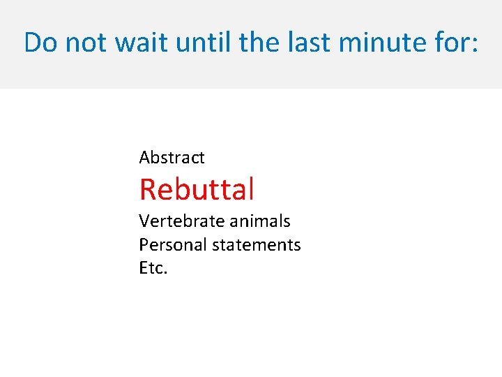Do not wait until the last minute for: Abstract Rebuttal Vertebrate animals Personal statements