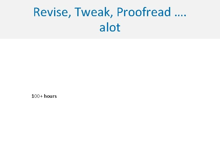 Revise, Tweak, Proofread …. alot 100+ hours