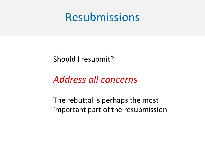 Resubmissions Should I resubmit? Address all concerns The rebuttal is perhaps the most important