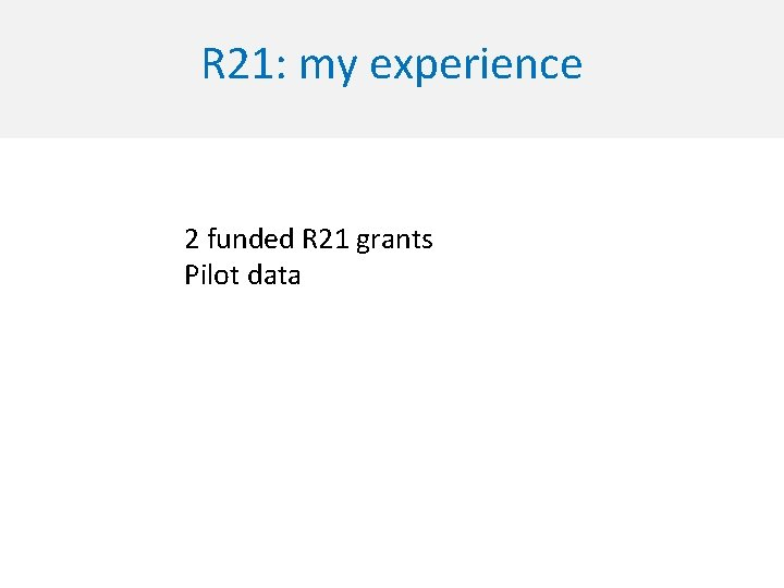 R 21: my experience 2 funded R 21 grants Pilot data