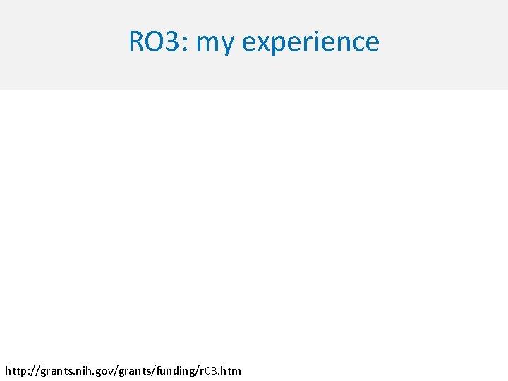 RO 3: my experience http: //grants. nih. gov/grants/funding/r 03. htm