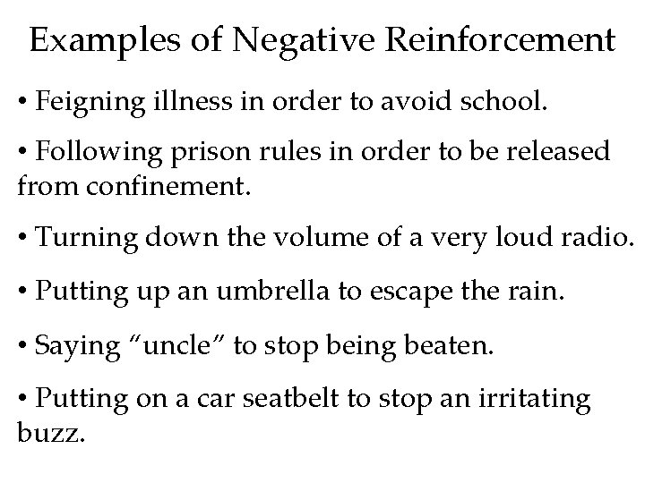 Examples of Negative Reinforcement • Feigning illness in order to avoid school. • Following