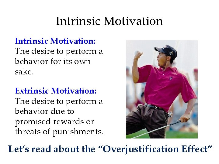 Intrinsic Motivation: The desire to perform a behavior for its own sake. Extrinsic Motivation: