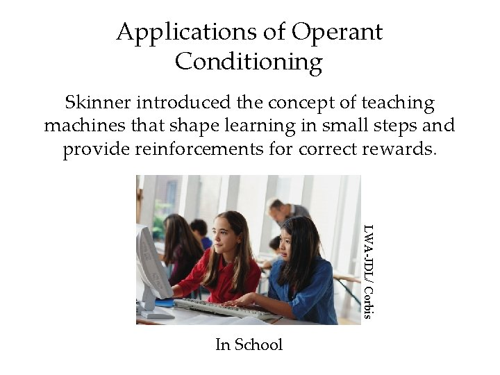Applications of Operant Conditioning Skinner introduced the concept of teaching machines that shape learning