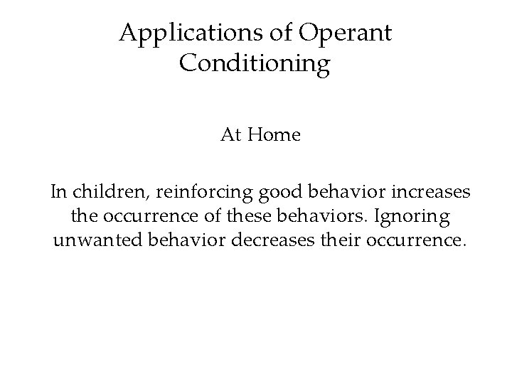 Applications of Operant Conditioning At Home In children, reinforcing good behavior increases the occurrence