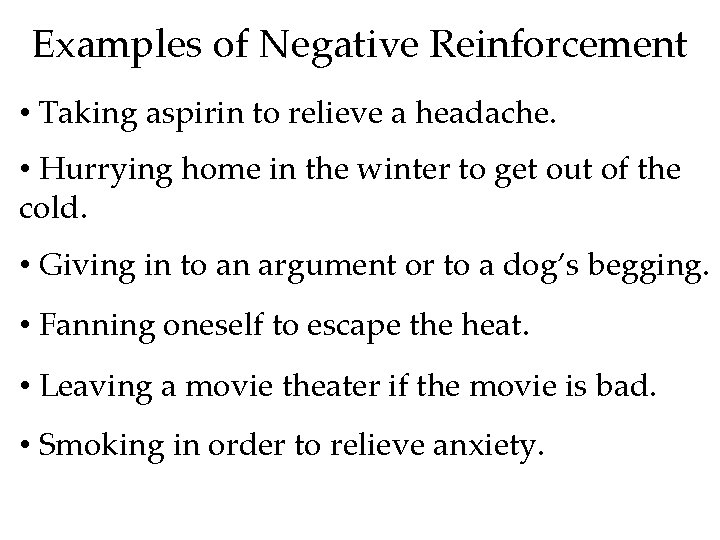 Examples of Negative Reinforcement • Taking aspirin to relieve a headache. • Hurrying home