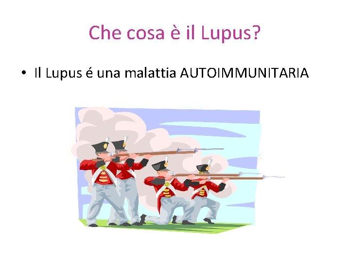Che cosa è il Lupus? • Il Lupus é una malattia AUTOIMMUNITARIA