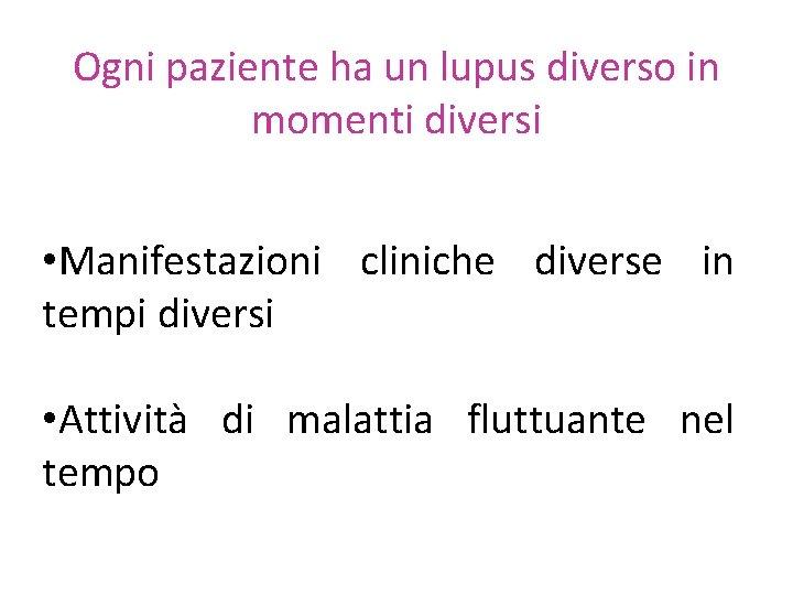 Ogni paziente ha un lupus diverso in momenti diversi • Manifestazioni cliniche diverse in