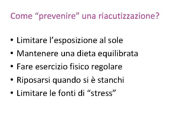 """Come """"prevenire"""" una riacutizzazione? • • • Limitare l'esposizione al sole Mantenere una dieta"""