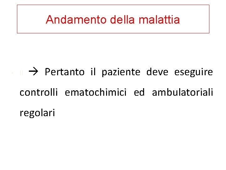 Andamento della malattia • Il Pertanto il paziente deve eseguire controlli ematochimici ed ambulatoriali
